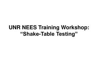 "UNR NEES Training Workshop: ""Shake-Table Testing"""