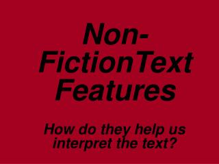 Non-FictionText Features How do they help us interpret the text?