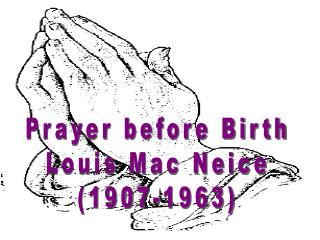 Prayer before Birth Louis Mac Neice (1907-1963)