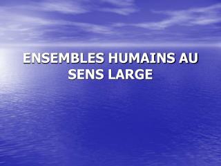 ENSEMBLES HUMAINS AU SENS LARGE