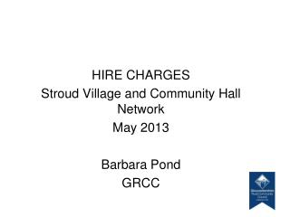 HIRE CHARGES Stroud Village and Community Hall Network  May 2013 Barbara Pond GRCC