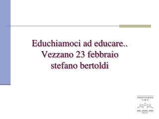 Educhiamoci ad educare.. Vezzano 23 febbraio  stefano  bertoldi