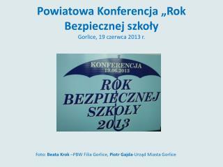 """Powiatowa Konferencja """"Rok Bezpiecznej szkoły Gorlice, 19 czerwca 2013 r."""