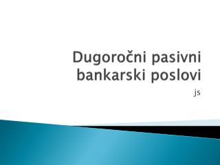 Dugo ročni  pasivni bankarski poslovi