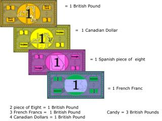 2 piece of Eight = 1 British Pound 3 French Francs =  1 British Pound		Candy = 3 British Pounds