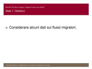 Attivit� 6: Da dove vengono i migranti e dove sono diretti? Slide 1:  Obiettivo