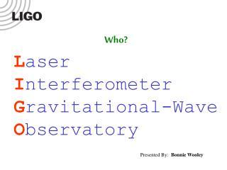 L aser I nterferometer G ravitational-Wave O bservatory