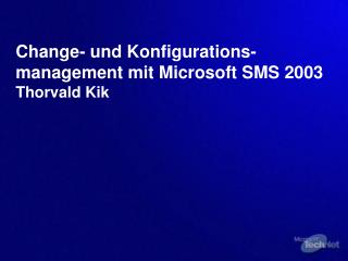 Change- und Konfigurations-management mit Microsoft SMS 2003  Thorvald Kik