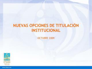 NUEVAS OPCIONES DE TITULACIÓN INSTITUCIONAL OCTUBRE 2009