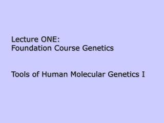 Lecture ONE:  Foundation Course Genetics Tools of Human Molecular Genetics I
