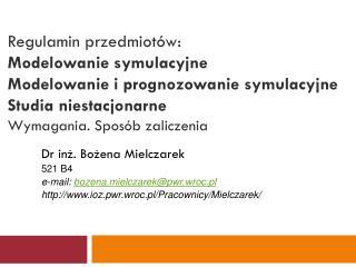 Dr inż. Bożena Mielczarek 521 B4 e-mail:  bozena.mielczarek@pwr.wroc.pl