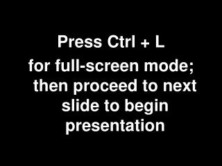 Press Ctrl + L  for full-screen mode; then proceed to next slide to begin presentation