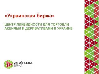 «Украинская биржа» ЦЕНТР ЛИКВИДНОСТИ ДЛЯ ТОРГОВЛИ АКЦИЯМИ И ДЕРИВАТИВАМИ В УКРАИНЕ