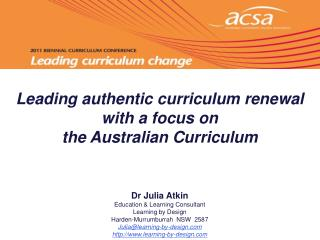 Leading authentic curriculum renewal  with a focus on  the Australian Curriculum      Dr Julia Atkin Education  Learning
