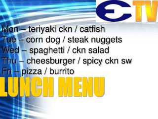 Mon – teriyaki  ckn  / catfish Tue – corn dog / steak nuggets Wed – spaghetti /  ckn  salad