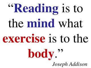 """ Reading  is to the  mind  what  exercise  is to the  body ."" Joseph Addison"