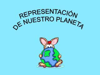 REPRESENTACIÓN  DE NUESTRO PLANETA