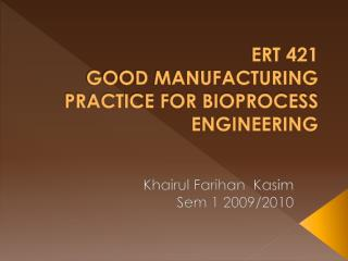 ERT 421 GOOD MANUFACTURING PRACTICE FOR BIOPROCESS ENGINEERING