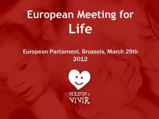 European Meeting for  Life European Parliament. Brussels, March 29th 2012