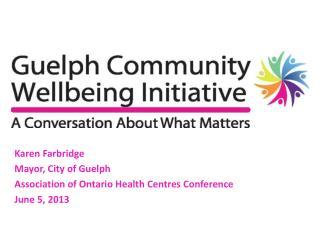 Karen Farbridge Mayor, City of Guelph Association of Ontario Health Centres Conference