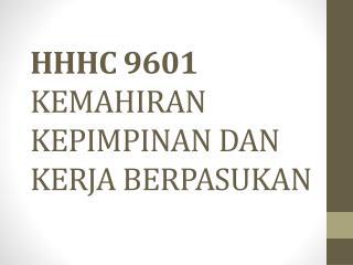 HHHC  9601 KEMAHIRAN  KEPIMPINAN DAN KERJA BERPASUKAN