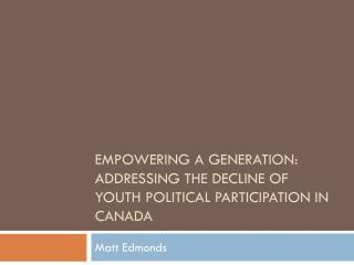 EMPOWERING A GENERATION: ADDRESSING THE DECLINE OF YOUTH POLITICAL PARTICIPATION IN CANADA