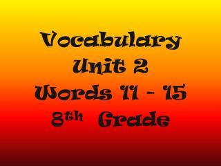 Vocabulary  Unit 2 Words 11 - 15 8 th   Grade