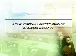 A CASE STORY OF A RETURN MIGRANT BY ALBERT KAMANOU