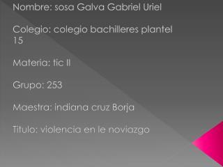 Nombre: sosa  G alva  Gabriel Uriel Colegio: colegio bachilleres plantel 15 Materia: tic II