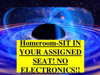 Homeroom-SIT IN YOUR ASSIGNED SEAT!  NO ELECTRONICS!!