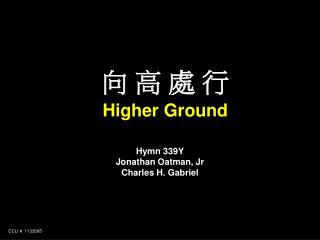 向 高 處 行 Higher Ground