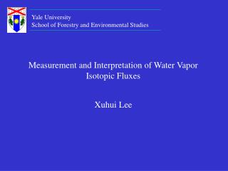 Measurement and Interpretation of Water Vapor Isotopic Fluxes Xuhui Lee