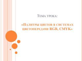 Тема урока: «Палитры цветов в системах цветопередачи  RGB, CMYK »