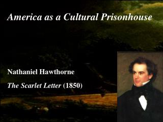 America as a Cultural Prisonhouse Nathaniel Hawthorne  The Scarlet Letter  (1850)