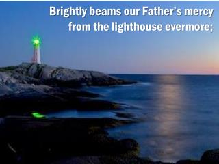 Brightly beams our Father's mercy from the lighthouse evermore;
