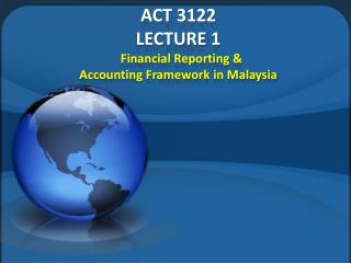 ACT 3122 LECTURE 1   Financial Reporting &  Accounting Framework in Malaysia
