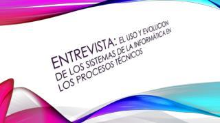ENTREVISTA:  EL USO Y EVOLUCION de los sistemas de la informática en los procesos técnicos