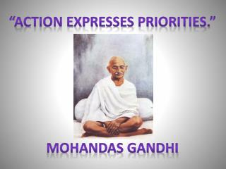 """Action expresses priorities."" Mohandas Gandhi"