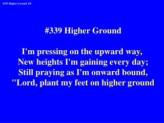 #339 Higher Ground I'm pressing on the upward way,  New heights I'm gaining every day;