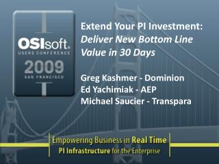 Extend Your PI Investment: Deliver New Bottom Line Value in 30 Days  Greg Kashmer - Dominion Ed Yachimiak - AEP Michael