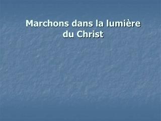 Marchons dans la lumière du Christ