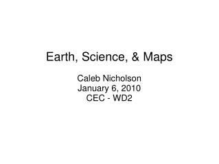Earth, Science, & Maps Caleb Nicholson January 6, 2010 CEC - WD2