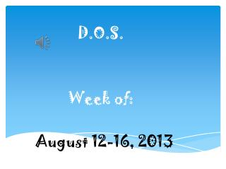 D.O.S. Week of: August 12-16, 2013