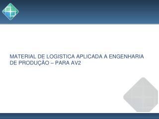 MATERIAL DE LOGISTICA APLICADA A ENGENHARIA DE PRODUÇÃO – PARA AV2
