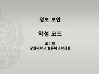 정보 보안 악성 코드 최미정 강원대학교 컴퓨터과학전공