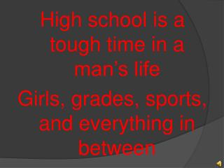 High school is a tough time in a man's life Girls, grades, sports, and everything in between