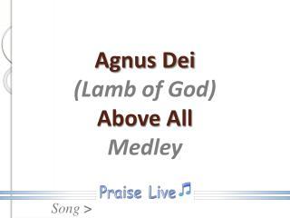 Agnus Dei (Lamb of God) Above All Medley