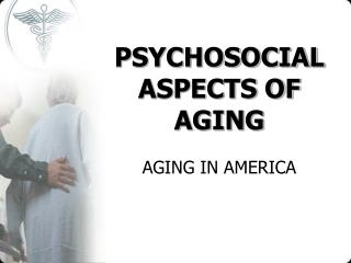 PSYCHOSOCIAL ASPECTS OF AGING