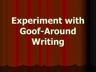 Experiment with  Goof-Around Writing