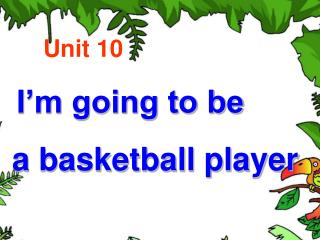 Unit 10  I'm going to be  a basketball player